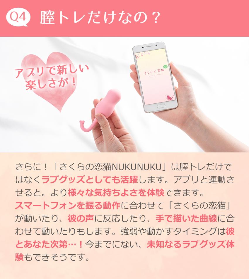 Q4膣トレだけなの?アプリで新しい楽しさが!さらに!「さくらの恋猫NUKUNUKU」は膣トレだけではなくラブグッズとしても活躍します。アプリと連動させると。より様々な気持ちよさを体験できます。スマートフォンを振る動作に合わせて「さくらの恋猫」が動いたり、彼の声に反応したり、手で描いた曲線に合わせて動いたりもします。強弱や動かすタイミングは彼とあなた次第…!今までにない、未知なるラブグッズ体験もできそうです。